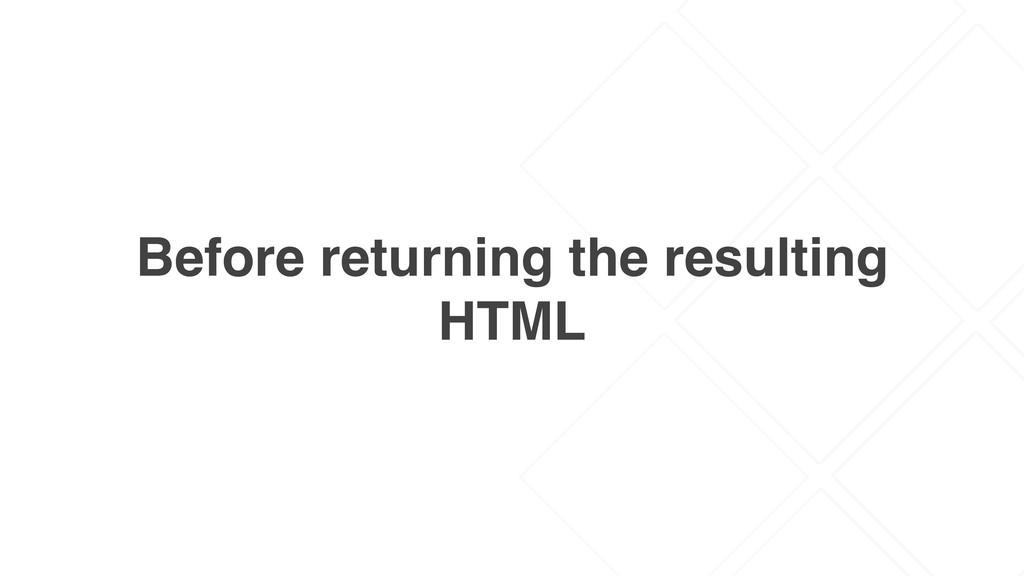 Before returning the resulting HTML