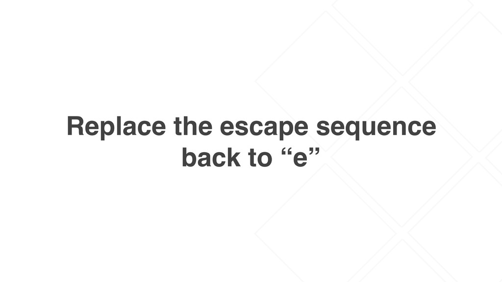 "Replace the escape sequence back to ""e"""