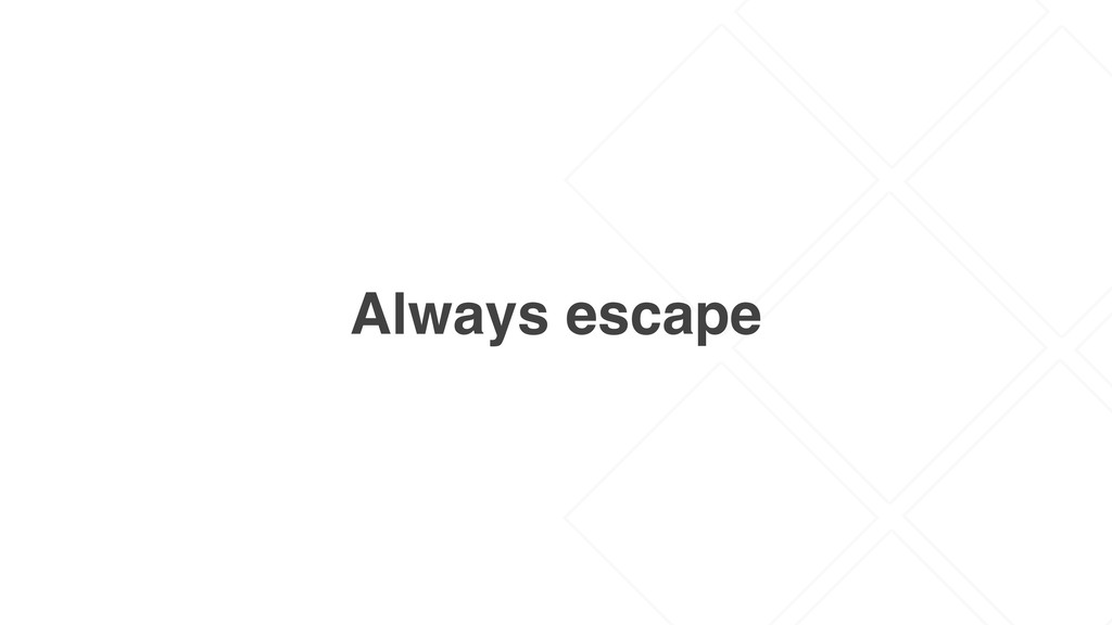 Always escape