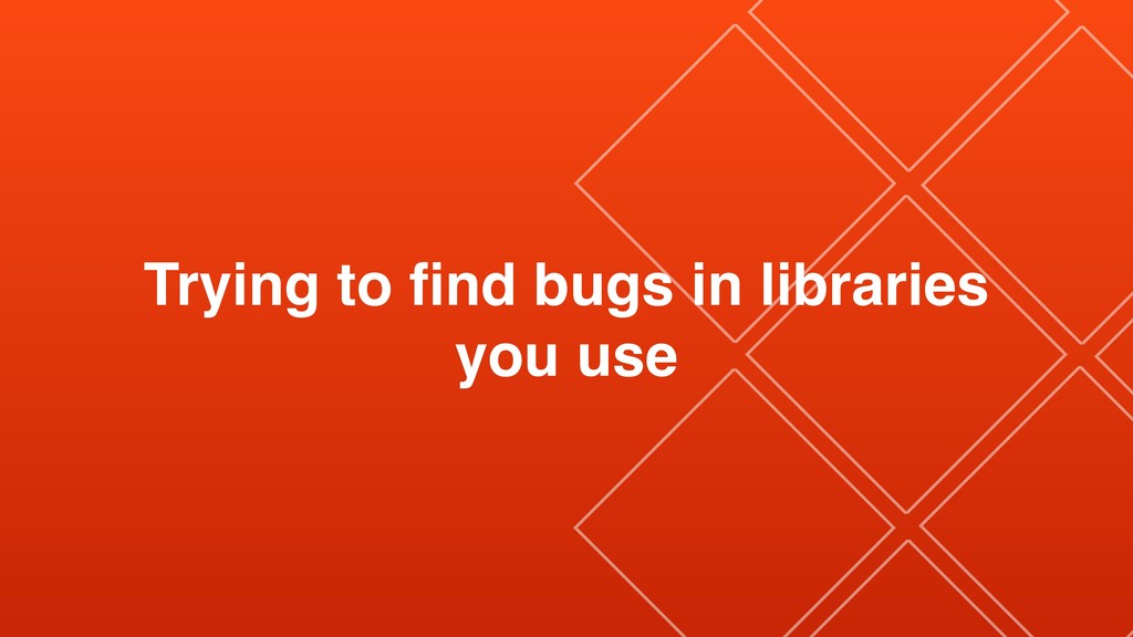 Trying to find bugs in libraries you use