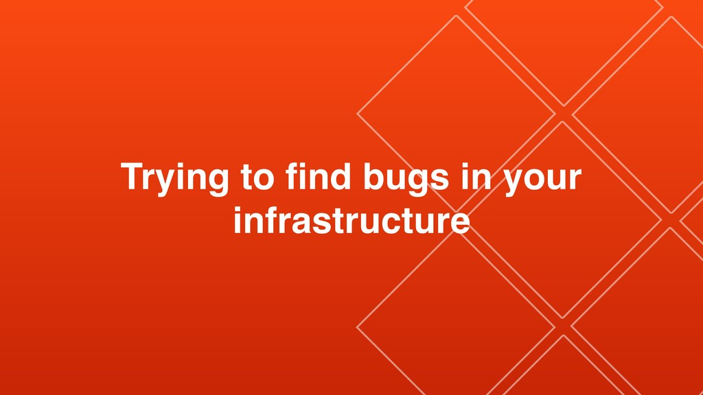 Trying to find bugs in your infrastructure