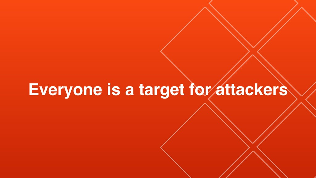 Everyone is a target for attackers