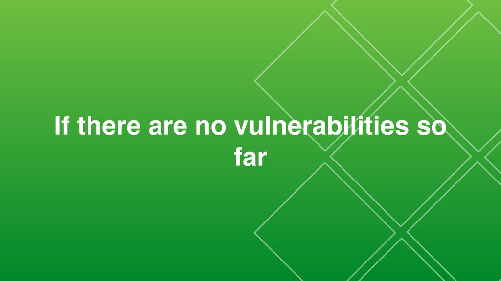 If there are no vulnerabilities so far