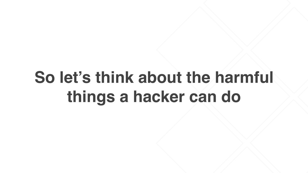 So let's think about the harmful things a hacke...