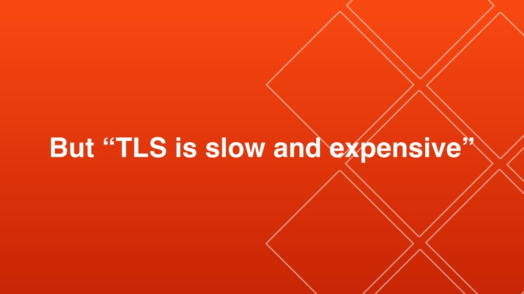 "But ""TLS is slow and expensive"""