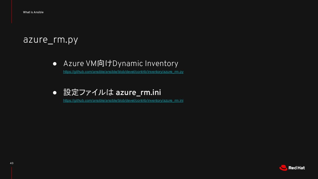azure_rm.py What is Ansible 43 ● Azure VM向けDyna...