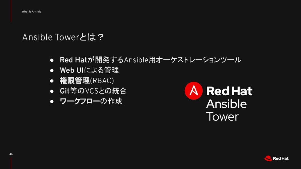 Ansible Towerとは? What is Ansible 46 ● Red Hatが開...