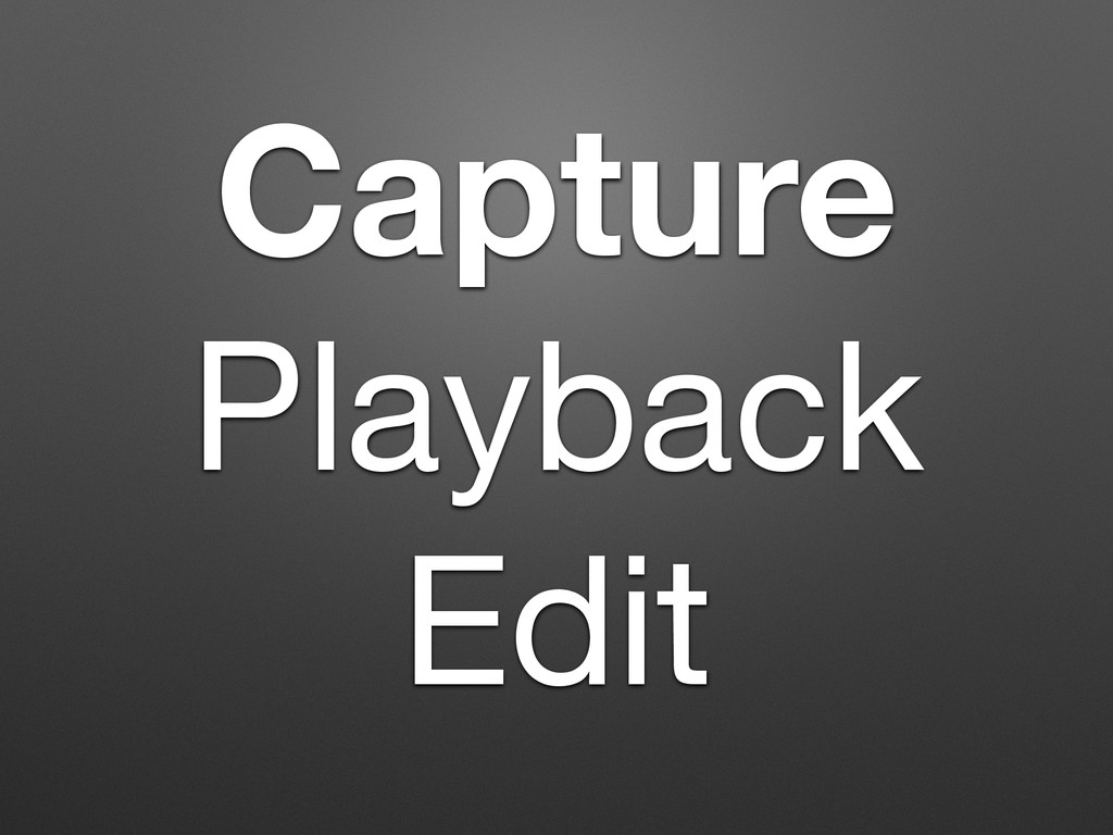 Capture   Playback   Edit