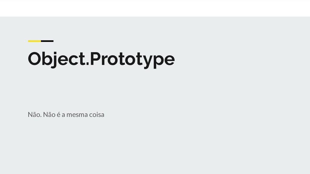 Object.Prototype Não. Não é a mesma coisa
