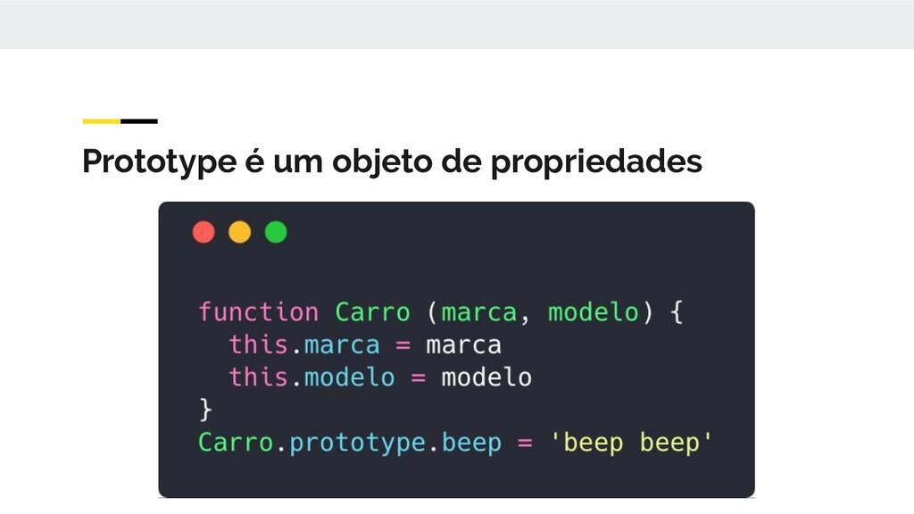 Prototype é um objeto de propriedades
