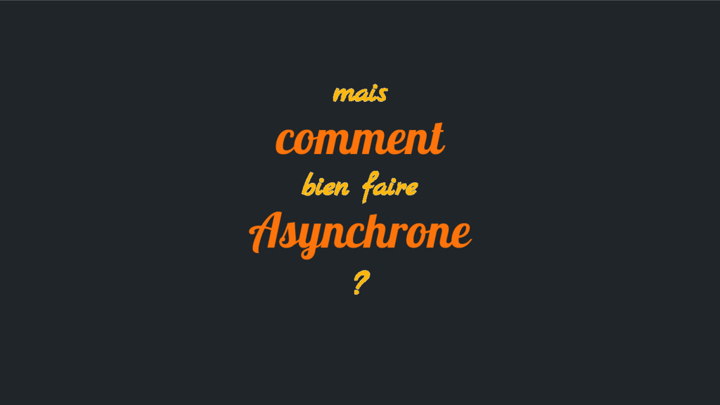 mais comment bien faire Asynchrone ?