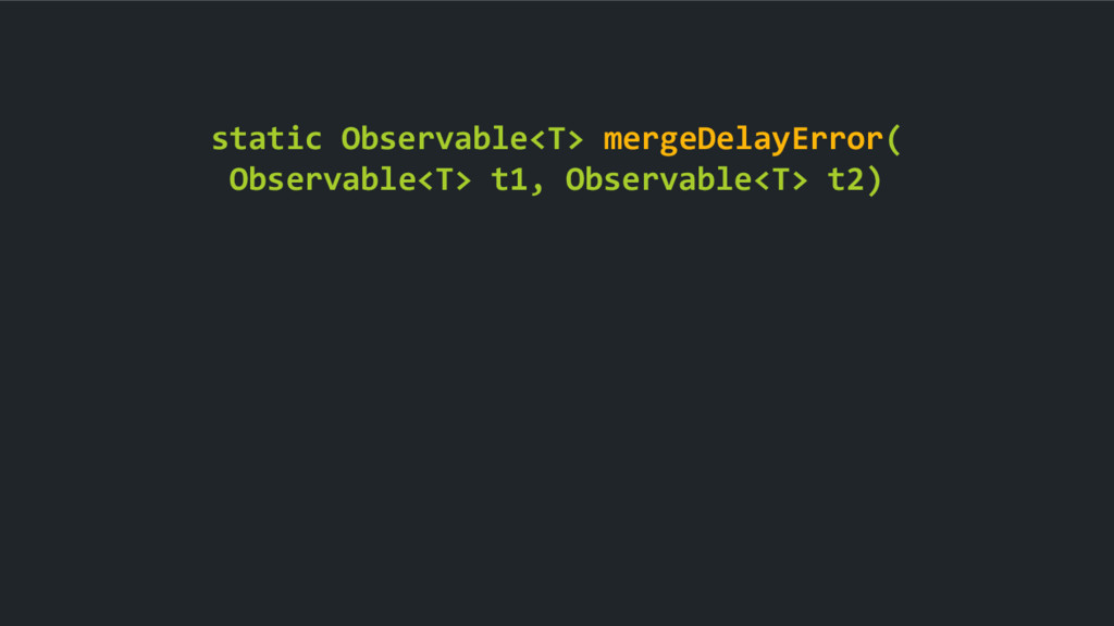 static Observable<T> mergeDelayError( Observabl...