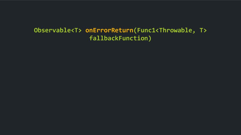 Observable<T> onErrorReturn(Func1<Throwable, T>...