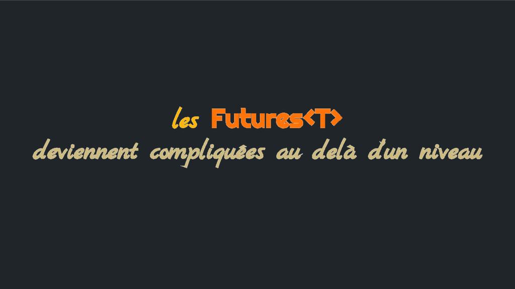 les Futures<T> deviennent compliquées au delà d...