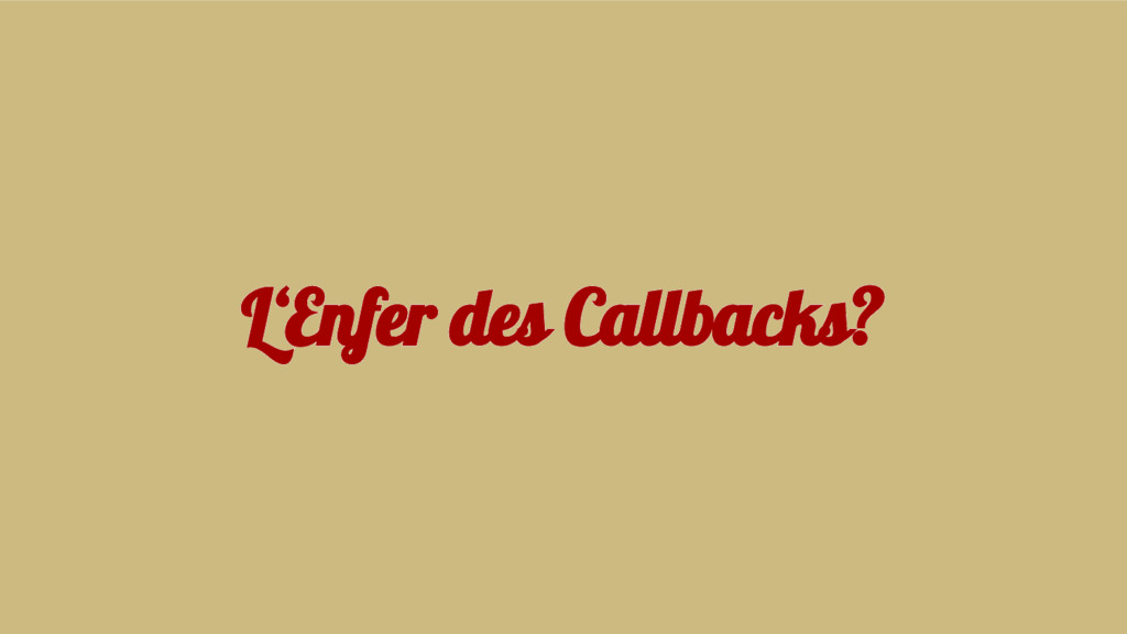 L'Enfer des Callbacks?