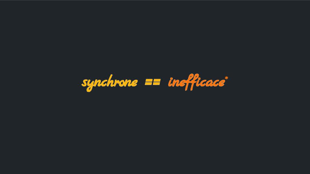 synchrone == inefficace*