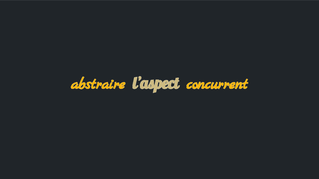 abstraire l'aspect concurrent
