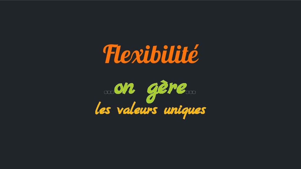 Flexibilité ...on gère... les valeurs uniques