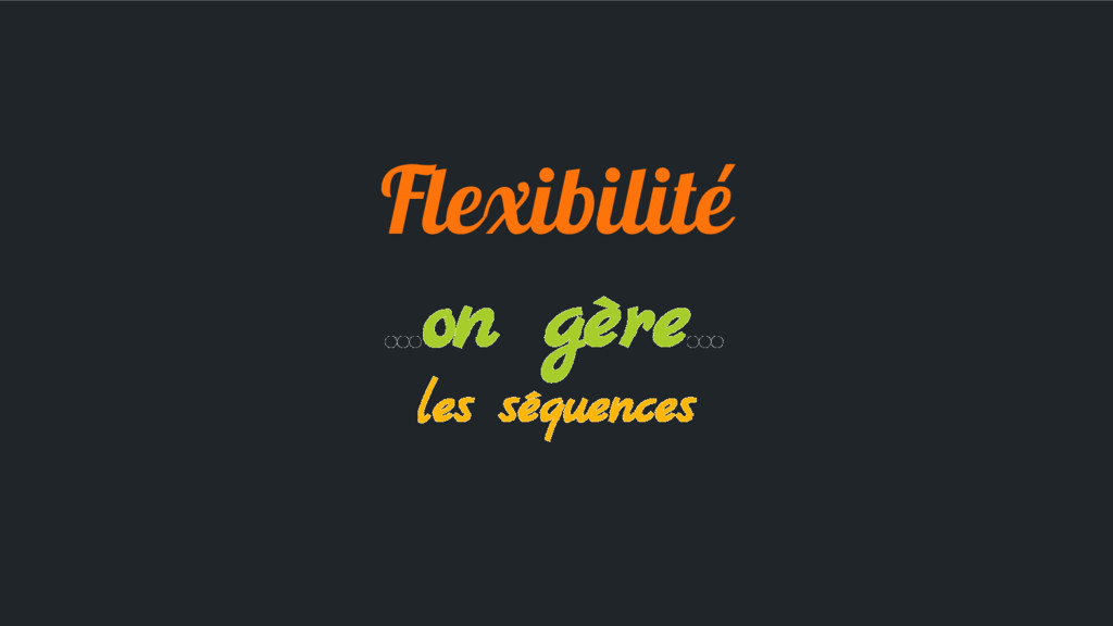 Flexibilité ...on gère... les séquences