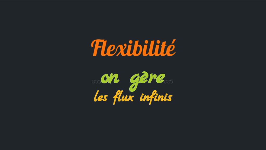 Flexibilité ...on gère... les flux infinis
