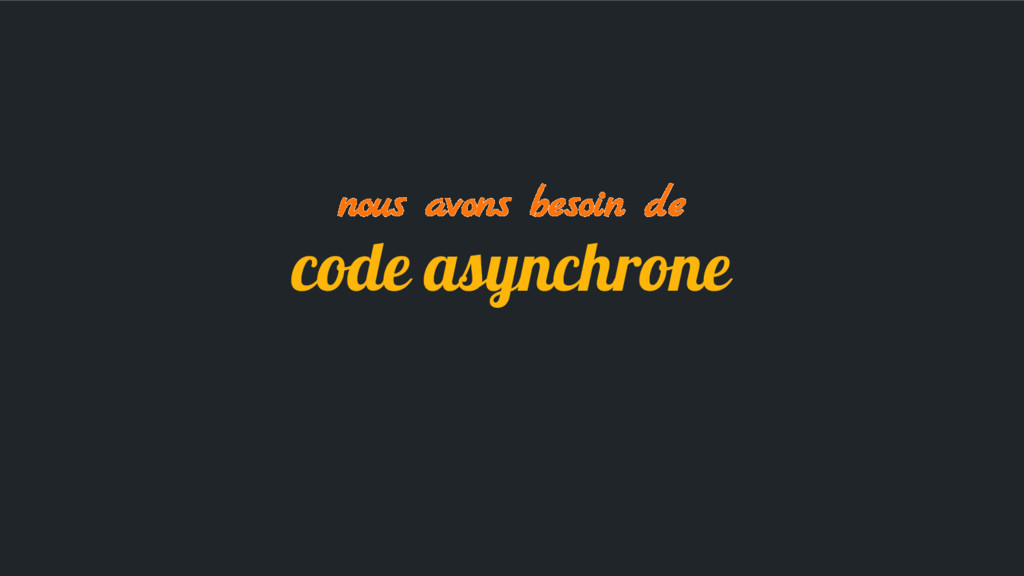 nous avons besoin de code asynchrone