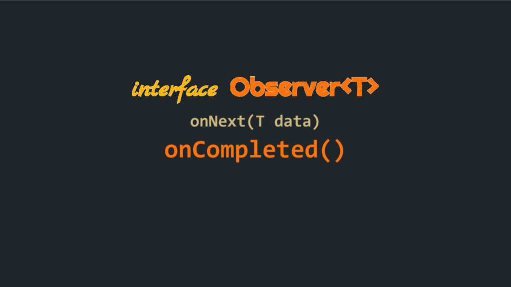 interface Observer<T> onNext(T data) onComplete...