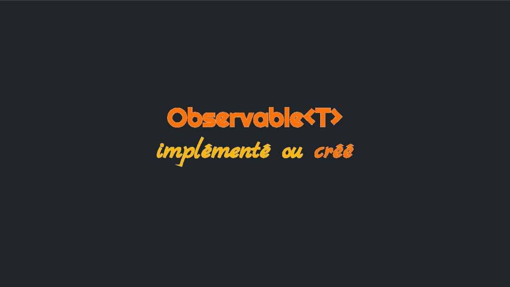 Observable<T> implémenté ou créé