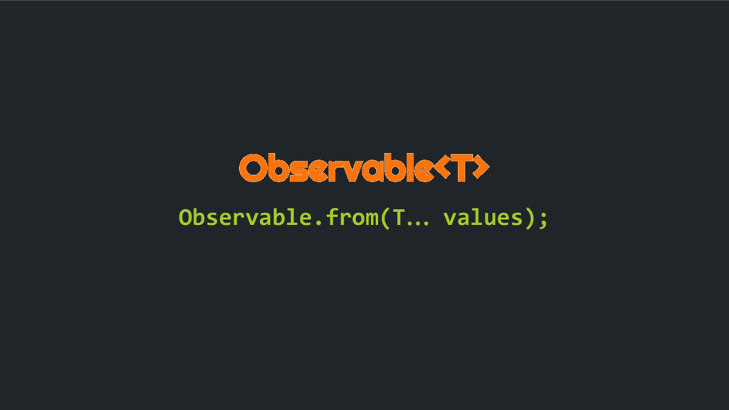 Observable<T> Observable.from(T… values);