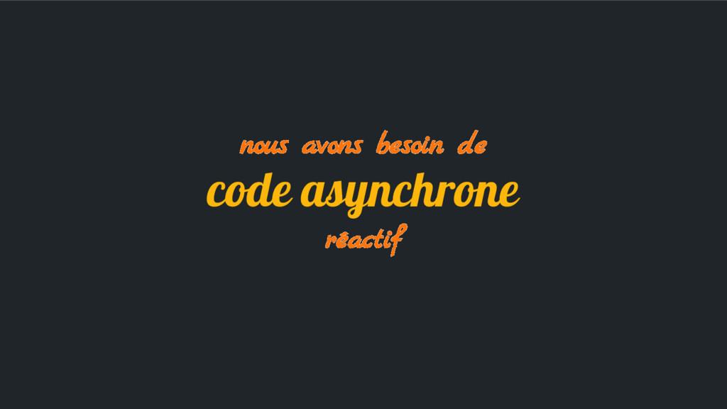 nous avons besoin de code asynchrone réactif