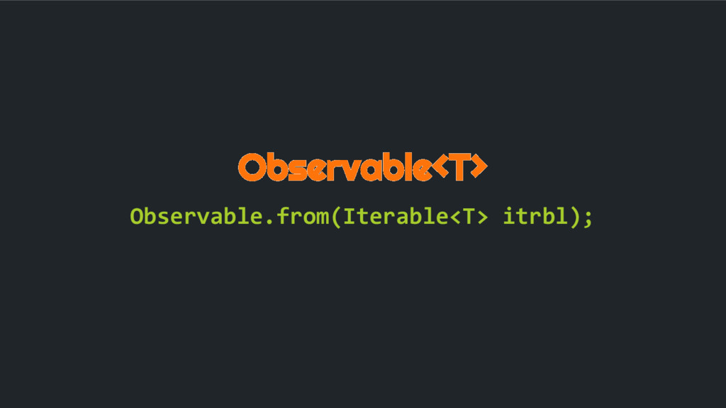 Observable<T> Observable.from(Iterable<T> itrbl...