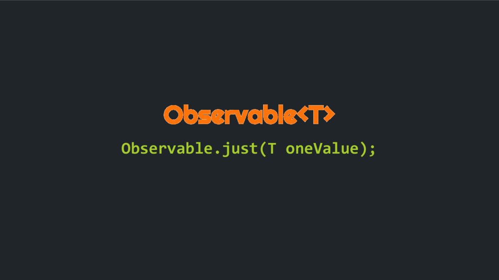 Observable<T> Observable.just(T oneValue);