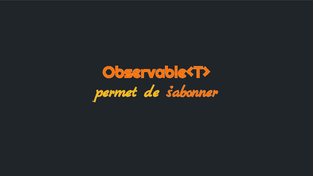 Observable<T> permet de s'abonner
