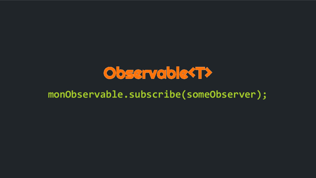 Observable<T> monObservable.subscribe(someObser...