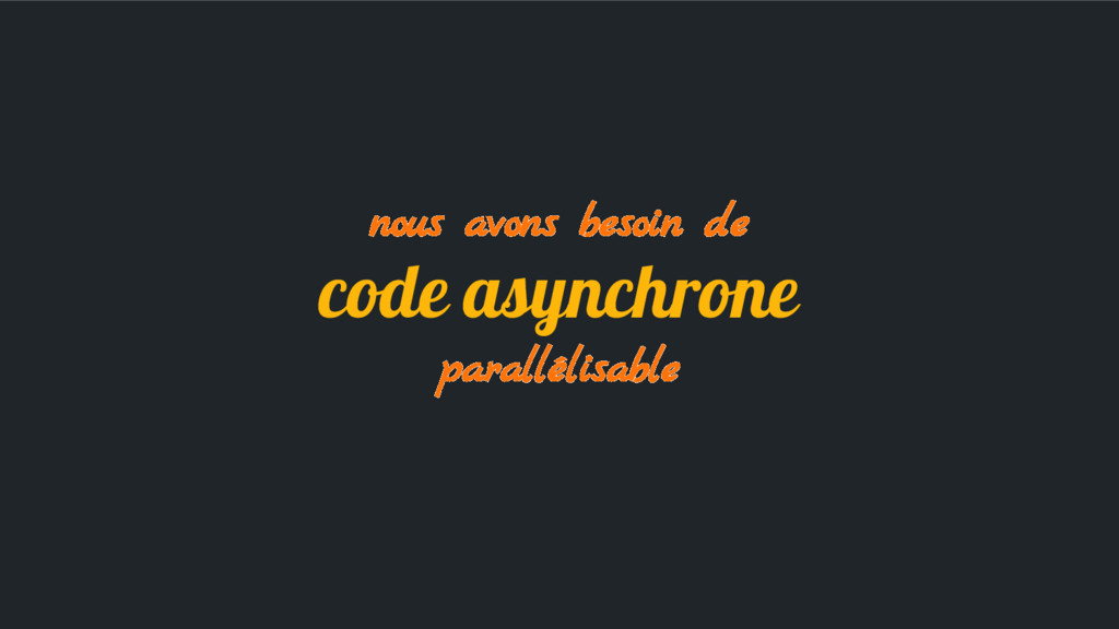 nous avons besoin de code asynchrone parallélis...