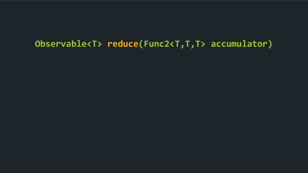 Observable<T> reduce(Func2<T,T,T> accumulator)