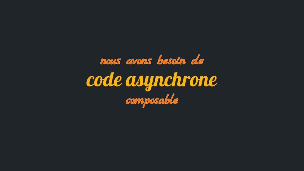nous avons besoin de code asynchrone composable
