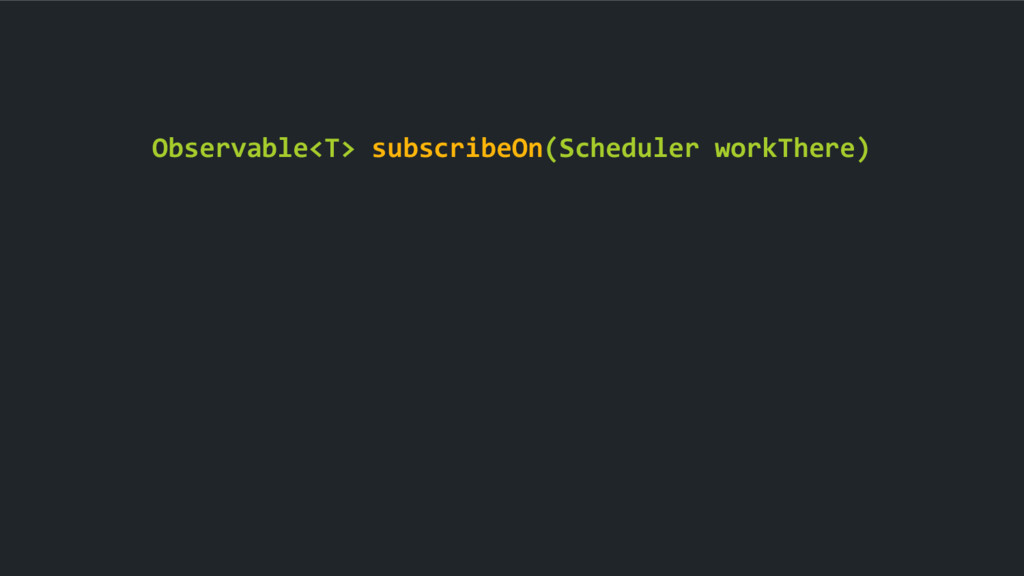 Observable<T> subscribeOn(Scheduler workThere)