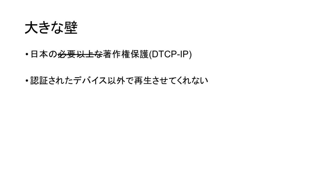 大きな壁 •日本の必要以上な著作権保護(DTCP-IP) •認証されたデバイス以外で再生させて...