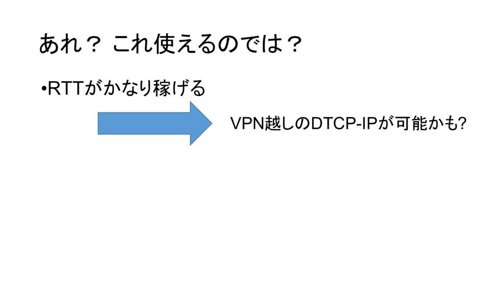 あれ? これ使えるのでは? •RTTがかなり稼げる VPN越しのDTCP-IPが可能かも?
