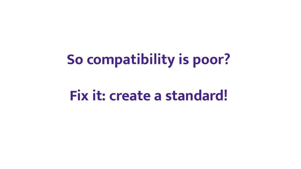 So compatibility is poor? Fix it: create a stan...