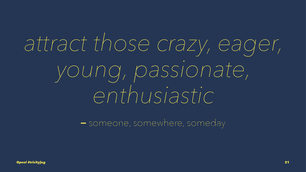 attract those crazy, eager, young, passionate, ...