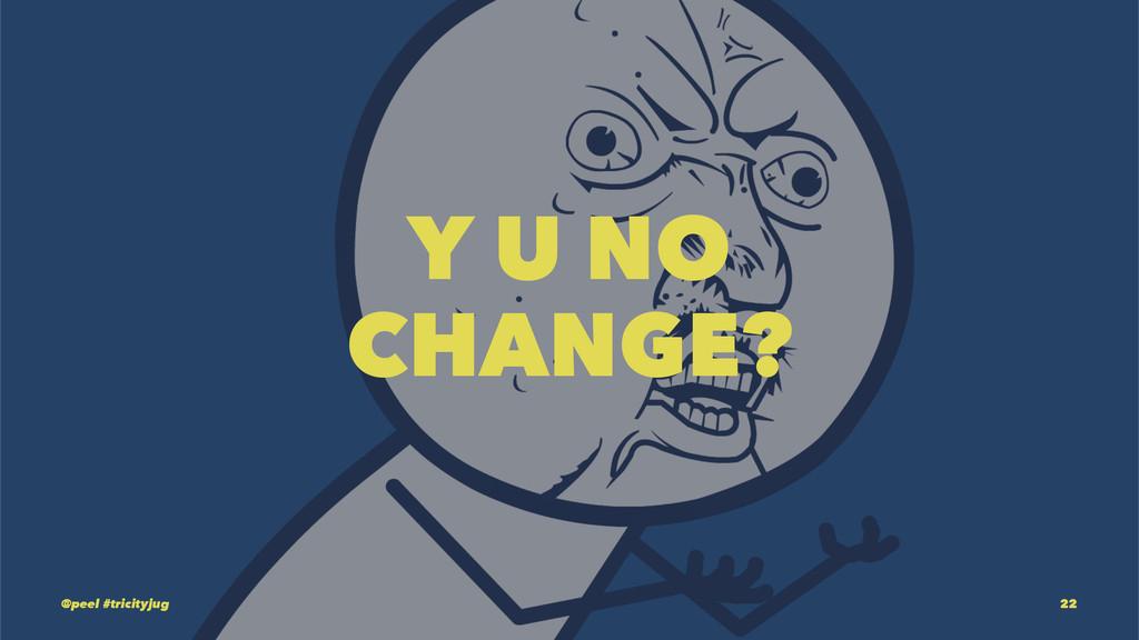 Y U NO CHANGE? @peel #tricityjug 22