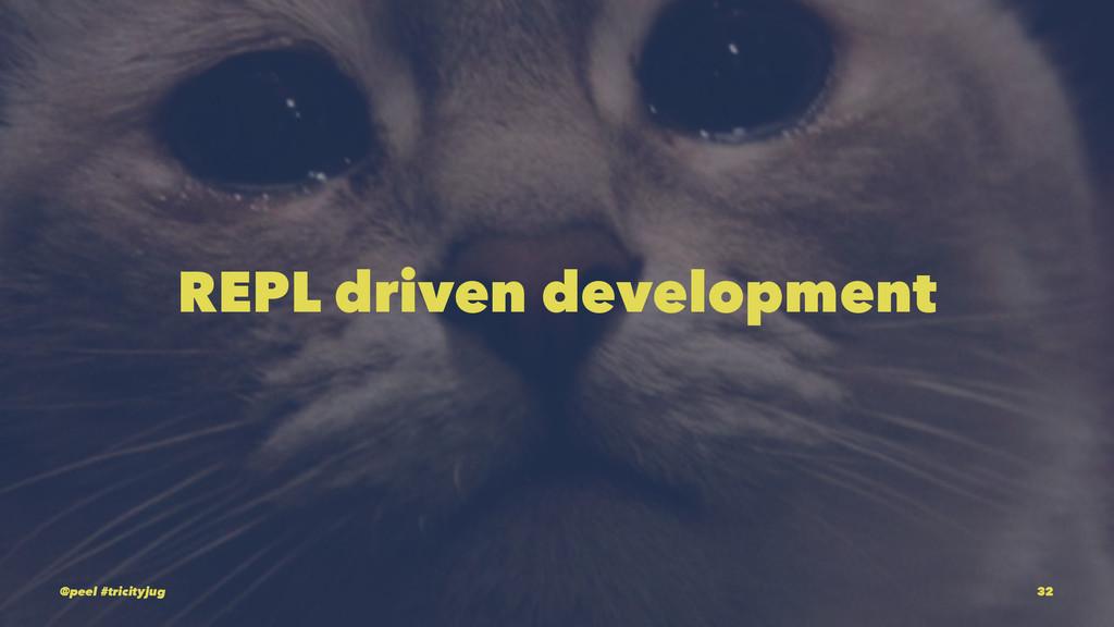 REPL driven development @peel #tricityjug 32