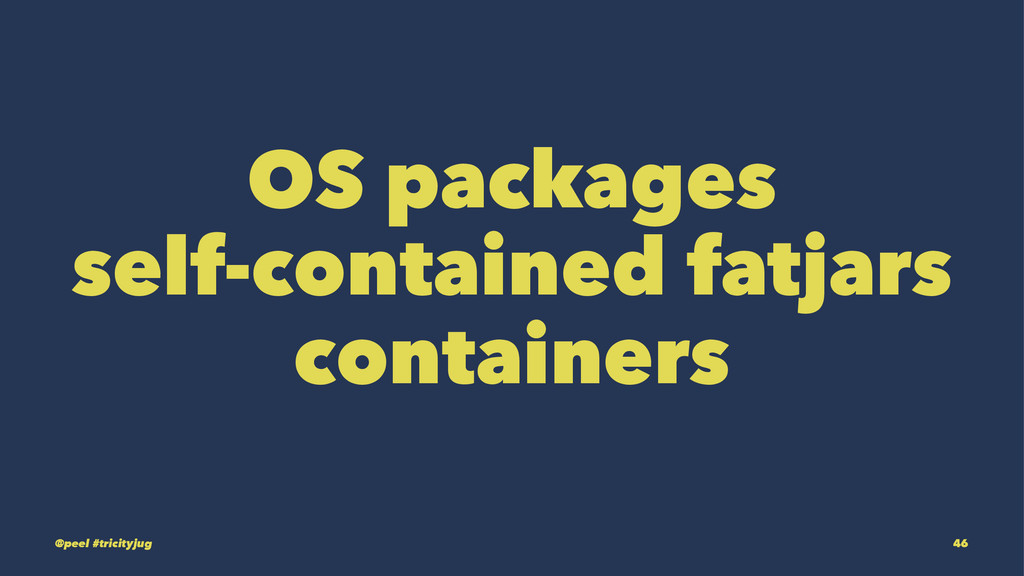 OS packages self-contained fatjars containers @...