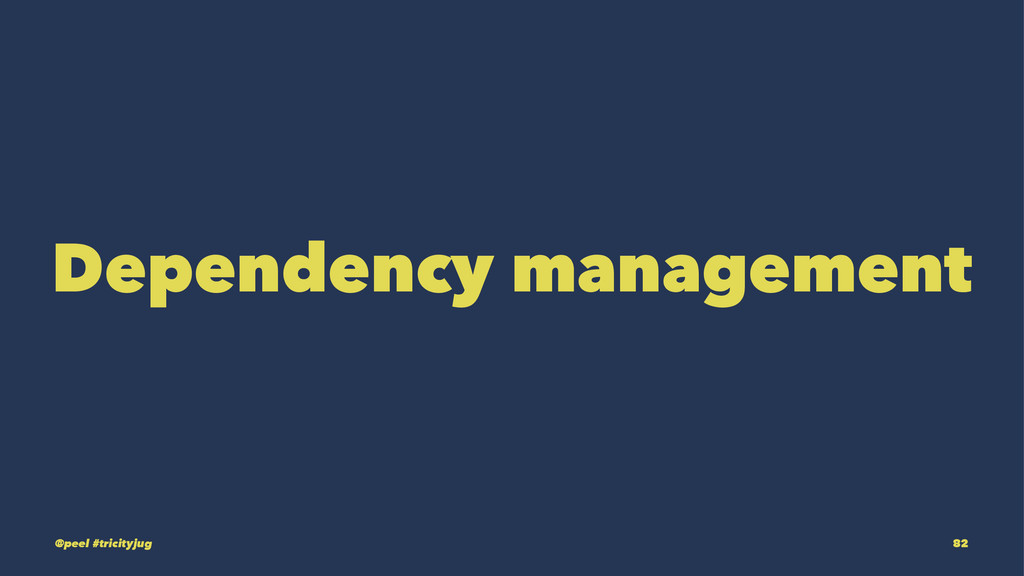 Dependency management @peel #tricityjug 82
