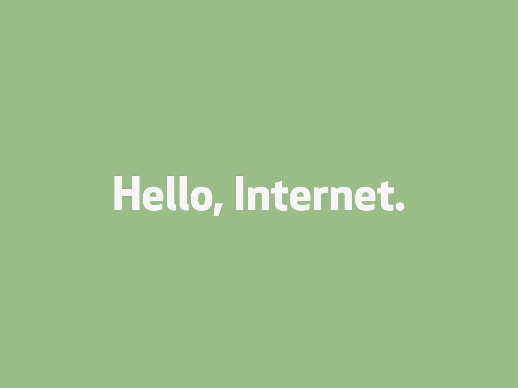 Hello, Internet.