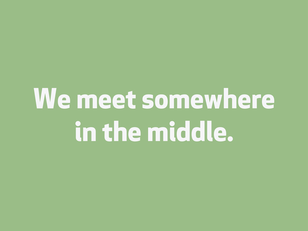 We meet somewhere in the middle.