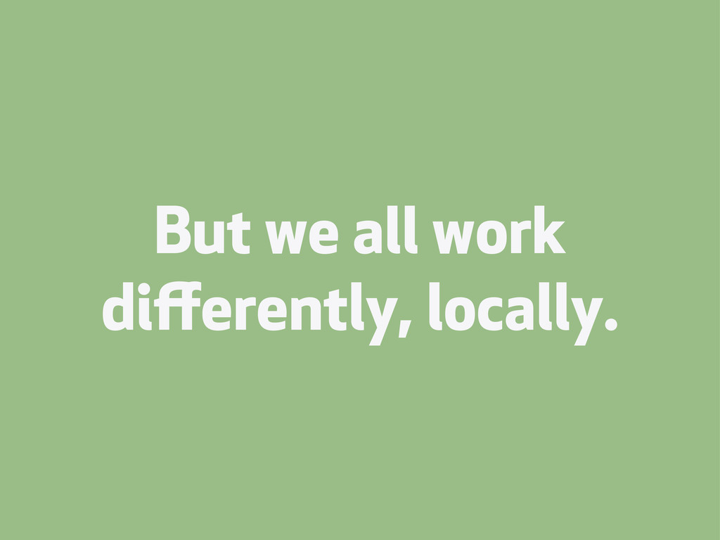 But we all work differently, locally.