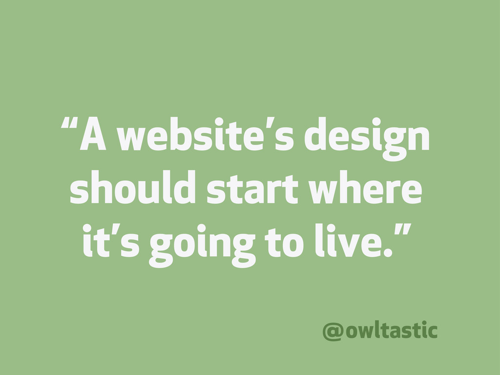 """A website's design should start where it's goi..."