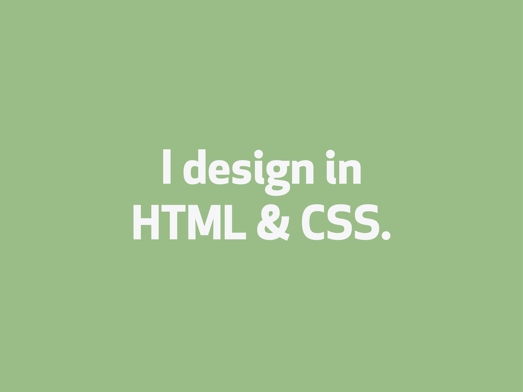 I design in HTML & CSS.